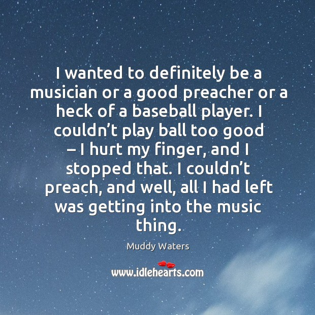 I wanted to definitely be a musician or a good preacher or a heck of a baseball player. Muddy Waters Picture Quote