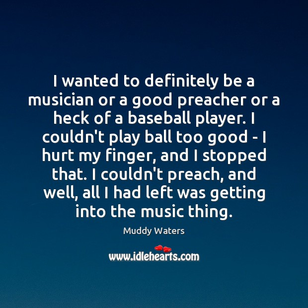 I wanted to definitely be a musician or a good preacher or Muddy Waters Picture Quote