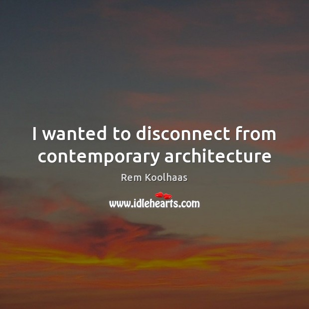 I wanted to disconnect from contemporary architecture Rem Koolhaas Picture Quote