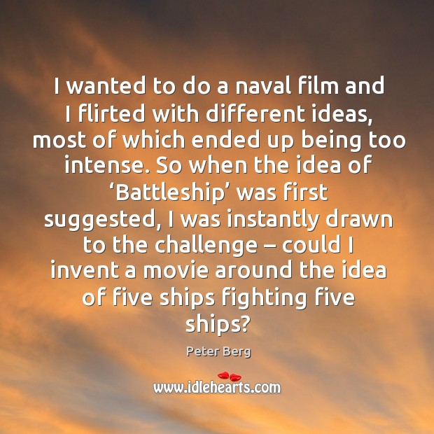 I wanted to do a naval film and I flirted with different ideas, most of which ended up being too intense. Peter Berg Picture Quote
