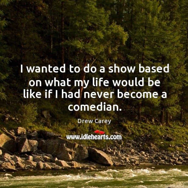 Image, I wanted to do a show based on what my life would be like if I had never become a comedian.