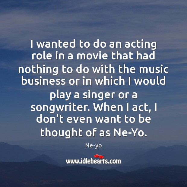 I wanted to do an acting role in a movie that had Ne-yo Picture Quote