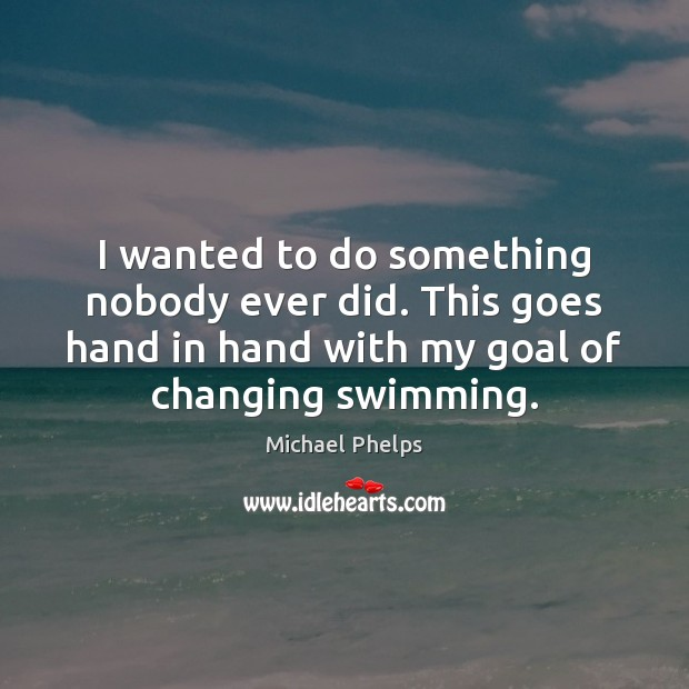 I wanted to do something nobody ever did. This goes hand in Michael Phelps Picture Quote
