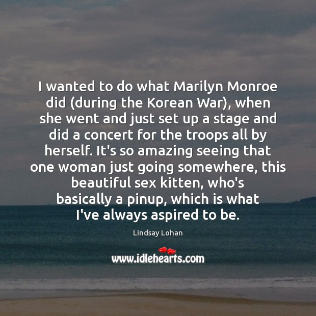 Image, I wanted to do what Marilyn Monroe did (during the Korean War),