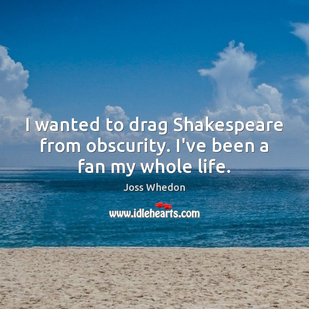 I wanted to drag Shakespeare from obscurity. I've been a fan my whole life. Image