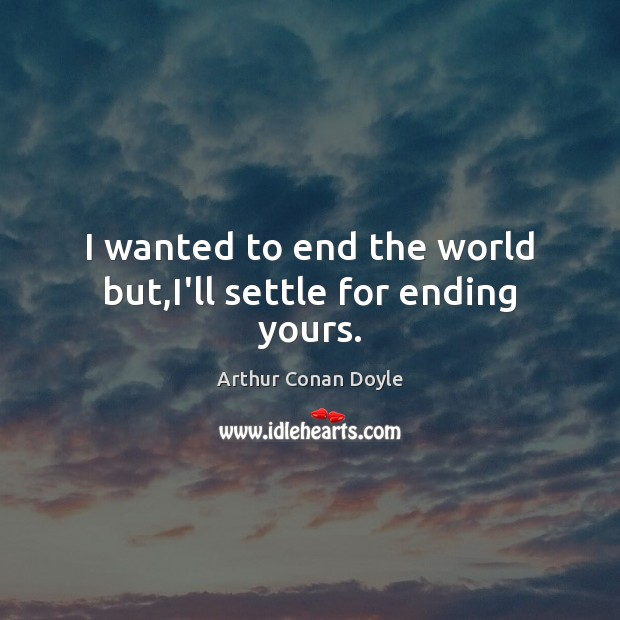 I wanted to end the world but,I'll settle for ending yours. Arthur Conan Doyle Picture Quote