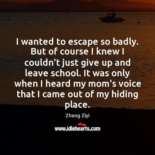 I wanted to escape so badly. But of course I knew I Zhang Ziyi Picture Quote
