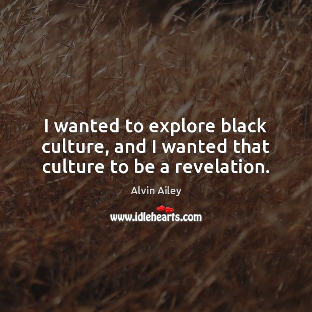 Image, I wanted to explore black culture, and I wanted that culture to be a revelation.