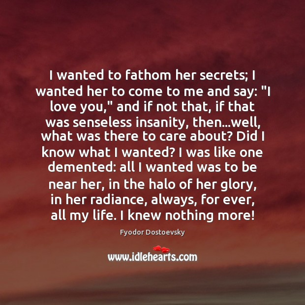 I wanted to fathom her secrets; I wanted her to come to Fyodor Dostoevsky Picture Quote