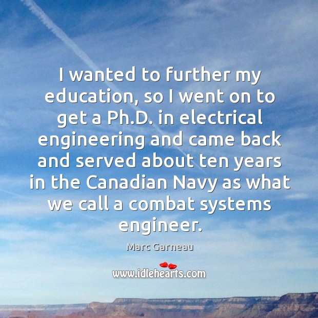 I wanted to further my education, so I went on to get a ph.d. In electrical Marc Garneau Picture Quote