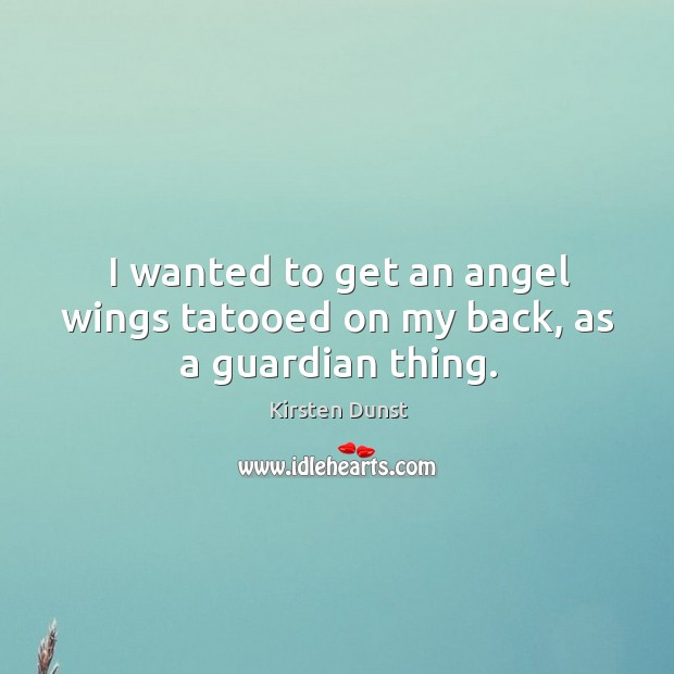 Image, I wanted to get an angel wings tatooed on my back, as a guardian thing.