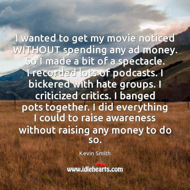 I wanted to get my movie noticed WITHOUT spending any ad money. Kevin Smith Picture Quote