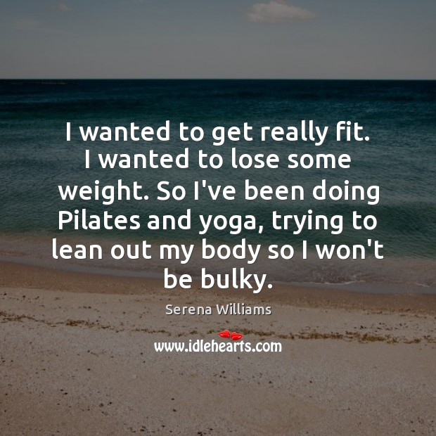 I wanted to get really fit. I wanted to lose some weight. Serena Williams Picture Quote