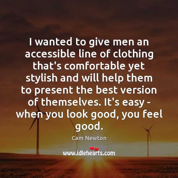 I wanted to give men an accessible line of clothing that's comfortable Cam Newton Picture Quote