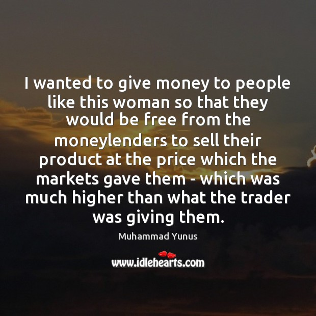 I wanted to give money to people like this woman so that Muhammad Yunus Picture Quote