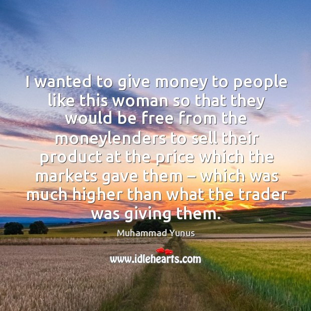 I wanted to give money to people like this woman so that they would be free from the moneylenders Image