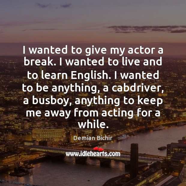 I wanted to give my actor a break. I wanted to live Demian Bichir Picture Quote