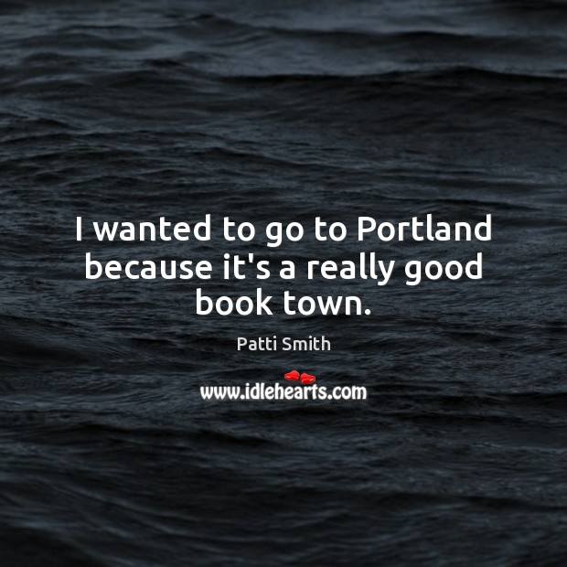 I wanted to go to Portland because it's a really good book town. Patti Smith Picture Quote