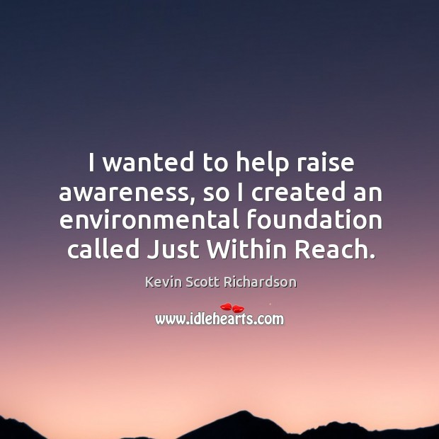 I wanted to help raise awareness, so I created an environmental foundation called just within reach. Kevin Scott Richardson Picture Quote