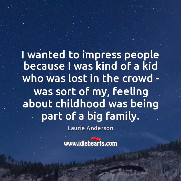 I wanted to impress people because I was kind of a kid Laurie Anderson Picture Quote