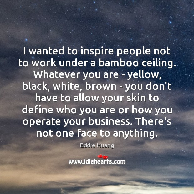 I wanted to inspire people not to work under a bamboo ceiling. Eddie Huang Picture Quote