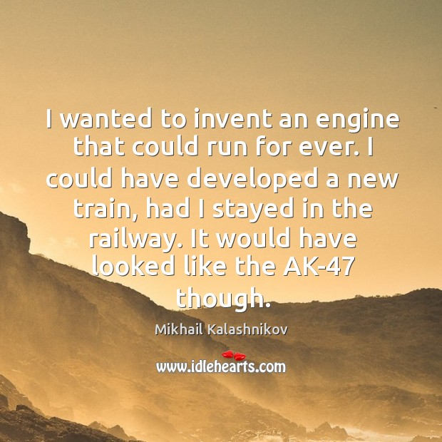 I wanted to invent an engine that could run for ever. Image