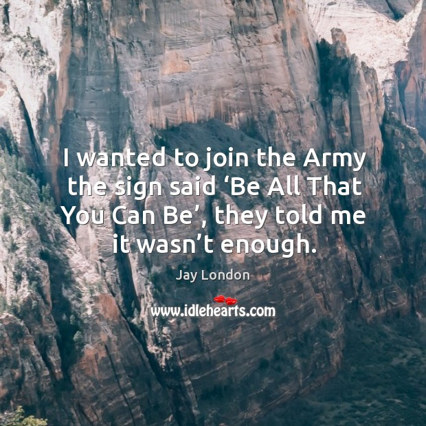 I wanted to join the army the sign said 'be all that you can be', they told me it wasn't enough. Jay London Picture Quote