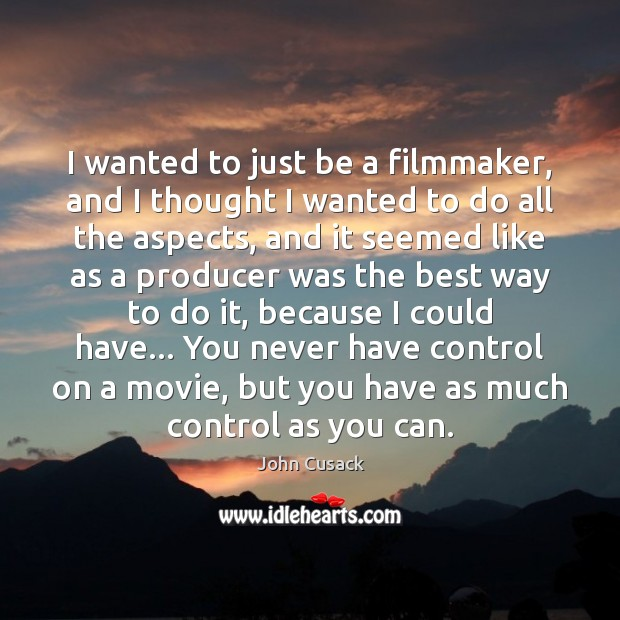 I wanted to just be a filmmaker, and I thought I wanted Image