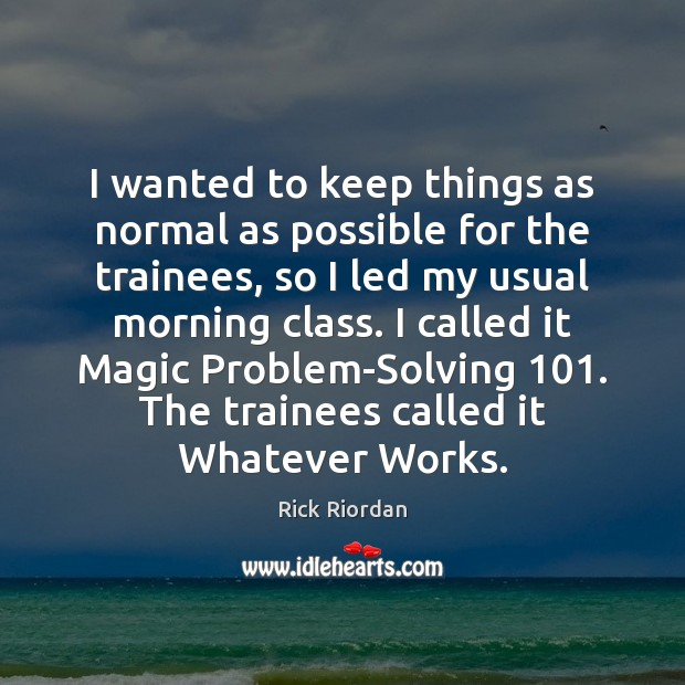 I wanted to keep things as normal as possible for the trainees, Rick Riordan Picture Quote