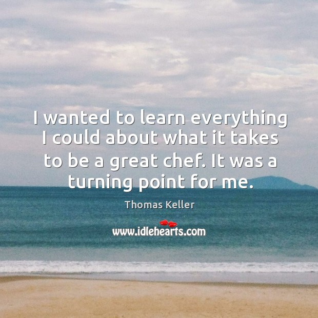 I wanted to learn everything I could about what it takes to be a great chef. It was a turning point for me. Thomas Keller Picture Quote