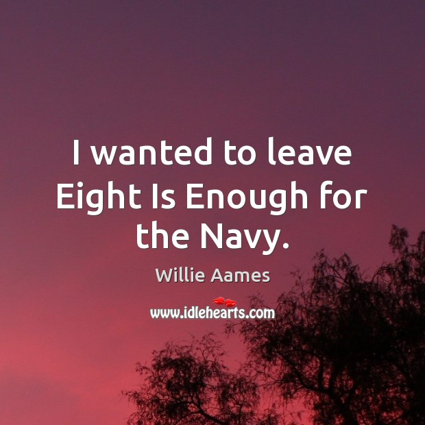 I wanted to leave Eight Is Enough for the Navy. Willie Aames Picture Quote