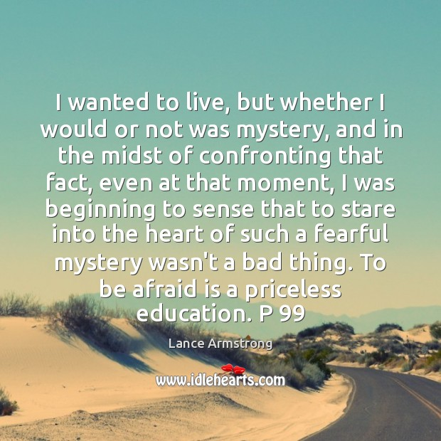 I wanted to live, but whether I would or not was mystery, Lance Armstrong Picture Quote