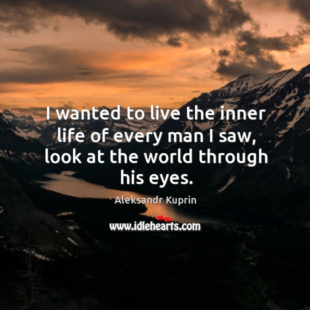 Image, I wanted to live the inner life of every man I saw, look at the world through his eyes.