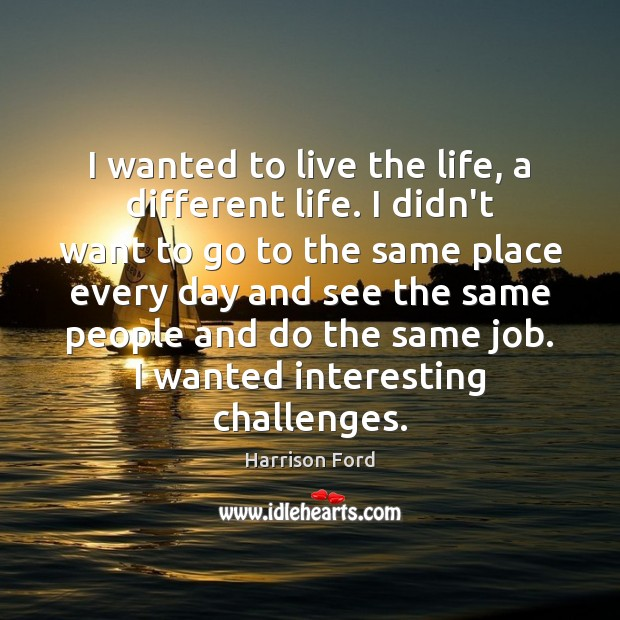 I wanted to live the life, a different life. I didn't want Harrison Ford Picture Quote