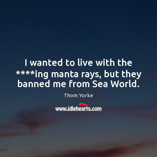 I wanted to live with the ****ing manta rays, but they banned me from Sea World. Thom Yorke Picture Quote