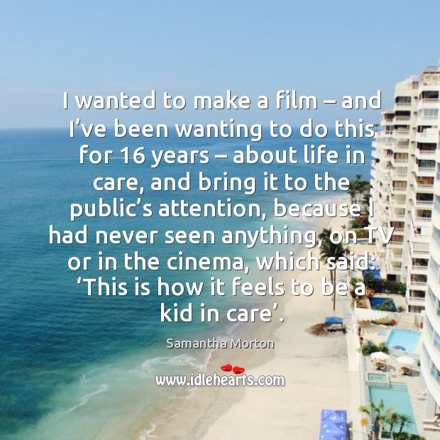 I wanted to make a film – and I've been wanting to do this for 16 years – about life in care, and Image