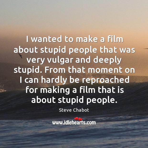 I wanted to make a film about stupid people that was very vulgar and deeply stupid. Image