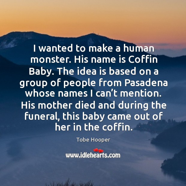I wanted to make a human monster. His name is coffin baby. Tobe Hooper Picture Quote
