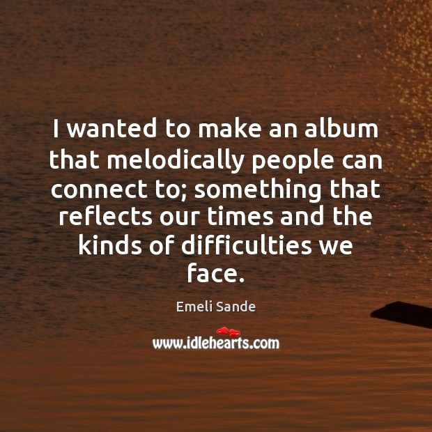 I wanted to make an album that melodically people can connect to; Emeli Sande Picture Quote