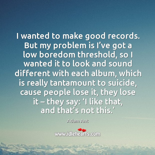 Image, I wanted to make good records. But my problem is I've got a low boredom threshold