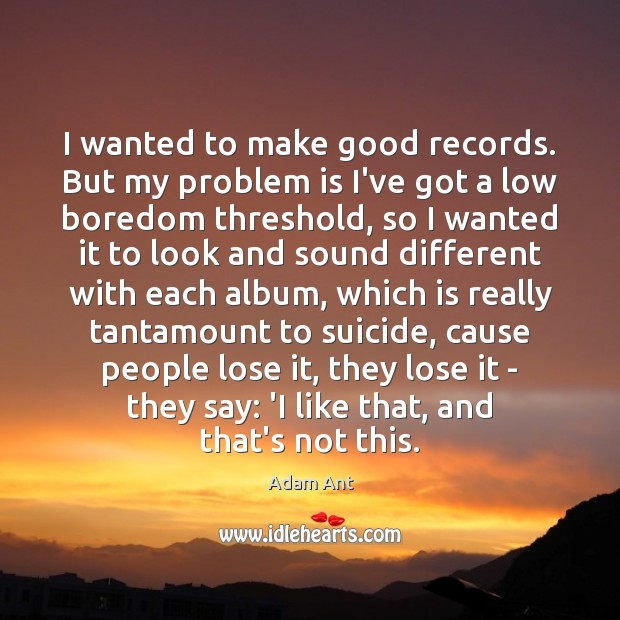 I wanted to make good records. But my problem is I've got Image