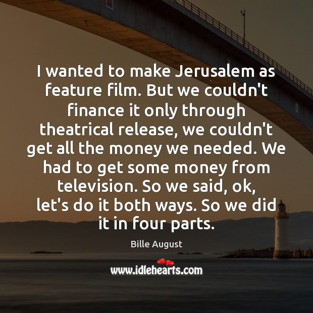 I wanted to make Jerusalem as feature film. But we couldn't finance Bille August Picture Quote