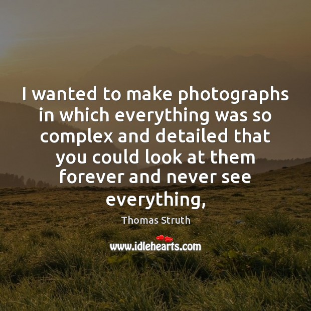 I wanted to make photographs in which everything was so complex and Image