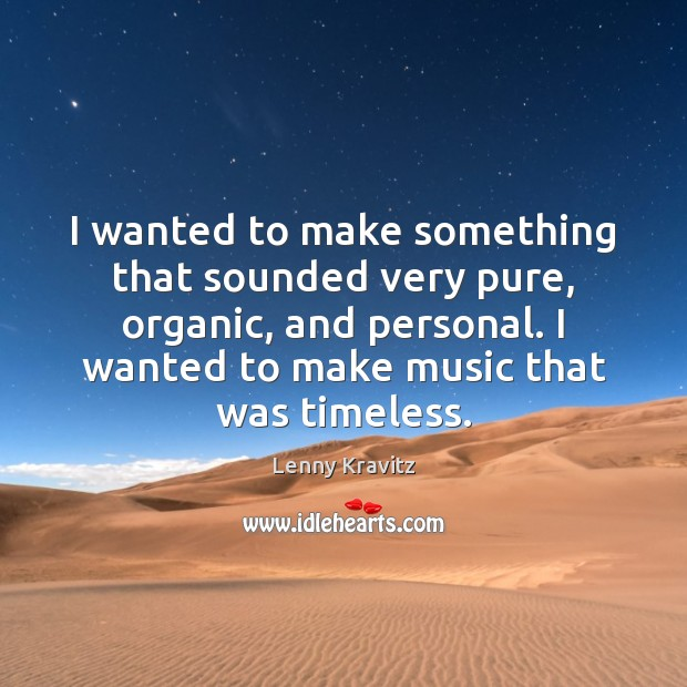 I wanted to make something that sounded very pure, organic, and personal. Lenny Kravitz Picture Quote