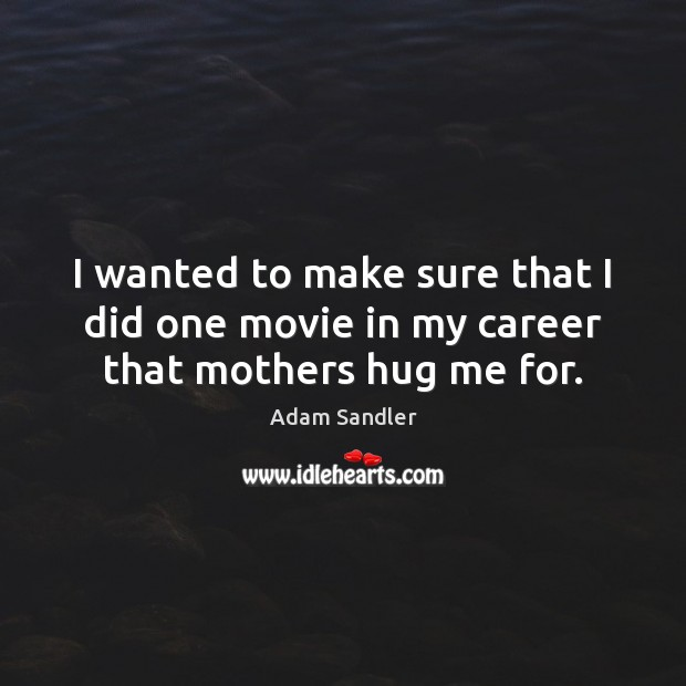 I wanted to make sure that I did one movie in my career that mothers hug me for. Adam Sandler Picture Quote