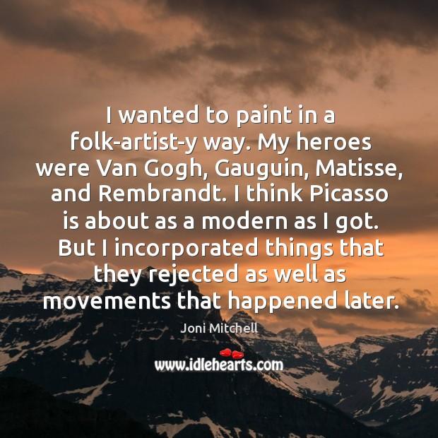 I wanted to paint in a folk-artist-y way. My heroes were Van Image