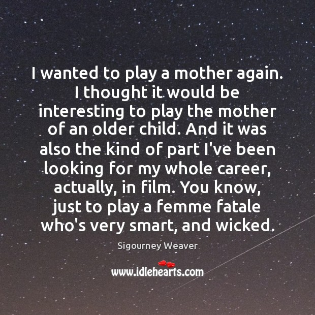 I wanted to play a mother again. I thought it would be Sigourney Weaver Picture Quote