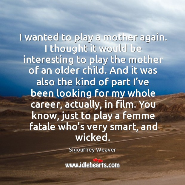 I wanted to play a mother again. I thought it would be interesting to play the mother of an older child. Image