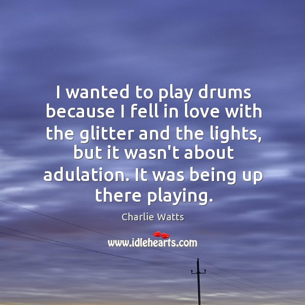 I wanted to play drums because I fell in love with the Charlie Watts Picture Quote