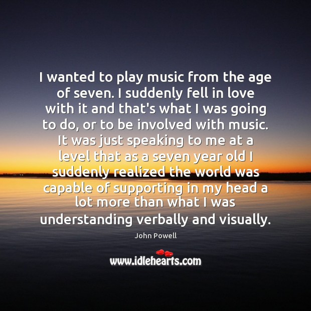 John Powell Picture Quote image saying: I wanted to play music from the age of seven. I suddenly